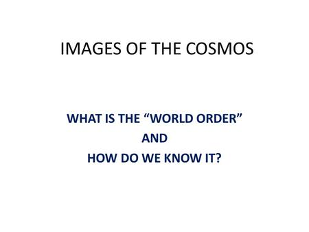 "IMAGES OF THE COSMOS WHAT IS THE ""WORLD ORDER"" AND HOW DO WE KNOW IT?"