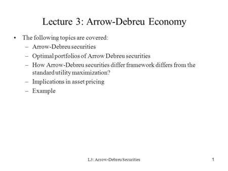 L3: Arrow-Debreu Securities1 Lecture 3: Arrow-Debreu Economy The following topics are covered: –Arrow-Debreu securities –Optimal portfolios of Arrow Debreu.