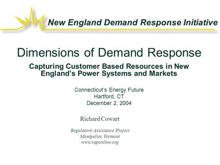New England Demand Response Initiative Richard Cowart Regulatory Assistance Project Montpelier, Vermont www.raponline.org Dimensions of Demand Response.