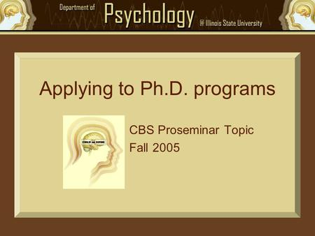Applying to Ph.D. programs CBS Proseminar Topic Fall 2005.