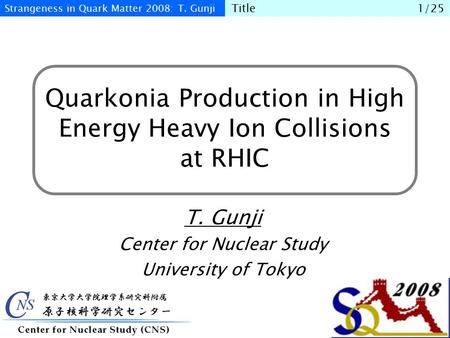 Quarkonia Production in High Energy Heavy Ion Collisions at RHIC T. Gunji Center for Nuclear Study University of Tokyo Strangeness in Quark Matter 2008:
