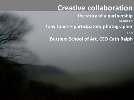 Creative collaboration the story of a partnership between Tony Jones – participatory photographer and Burslem School of Art, CEO Cath Ralph.