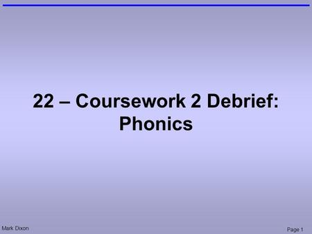 Mark Dixon Page 1 22 – Coursework 2 Debrief: Phonics.