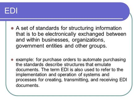 EDI A set of standards for structuring information that is to be electronically exchanged between and within businesses, organizations, government entities.