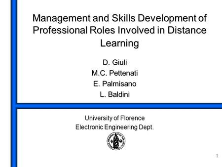 1 Management and Skills Development of Professional Roles Involved in Distance Learning D. Giuli M.C. Pettenati E. Palmisano L. Baldini University of Florence.
