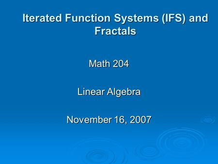 Iterated Function Systems (IFS) and Fractals Math 204 Linear Algebra November 16, 2007.