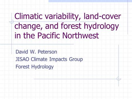 Climatic variability, land-cover change, and forest hydrology in the Pacific Northwest David W. Peterson JISAO Climate Impacts Group Forest Hydrology.