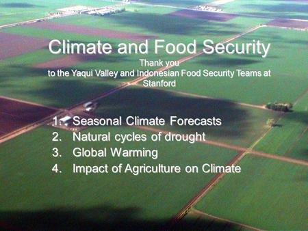 Climate and Food Security Thank you to the Yaqui Valley and Indonesian Food Security Teams at Stanford 1.Seasonal Climate Forecasts 2.Natural cycles of.