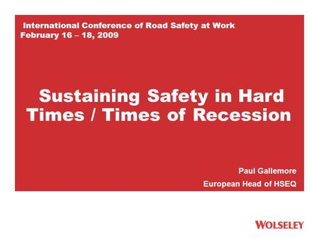 International Conference of Road Safety at Work February 16 – 18, 2009 Paul Gallemore European Head of HSEQ Sustaining Safety in Hard Times / Times of.