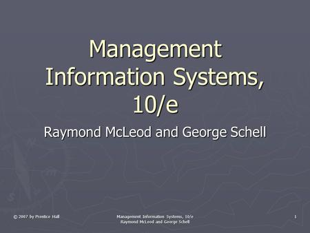 © 2007 by Prentice Hall Management Information Systems, 10/e Raymond McLeod and George Schell 1 Management Information Systems, 10/e Raymond McLeod and.