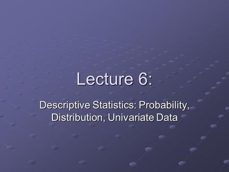 Lecture 6: Descriptive Statistics: Probability, Distribution, Univariate Data.