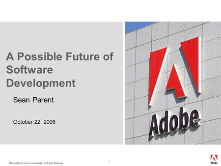 2006 <strong>Adobe</strong> Systems Incorporated. All Rights Reserved. 1 A Possible Future of Software Development Sean Parent October 22, 2006.