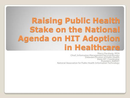 Raising Public Health Stake on the National Agenda on HIT Adoption in Healthcare Marcy Parykaza, MGA Chief, Information Management Services Bureau Delaware.