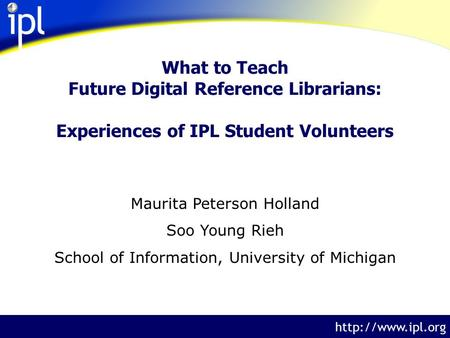 The Internet Public Library  What to Teach Future Digital Reference Librarians: Experiences of IPL Student Volunteers Maurita Peterson.