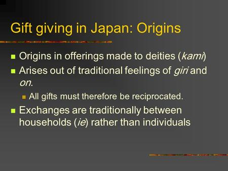 Gift giving in <strong>Japan</strong>: Origins Origins in offerings made to deities (kami) Arises out <strong>of</strong> traditional feelings <strong>of</strong> giri and on. All gifts must therefore be.