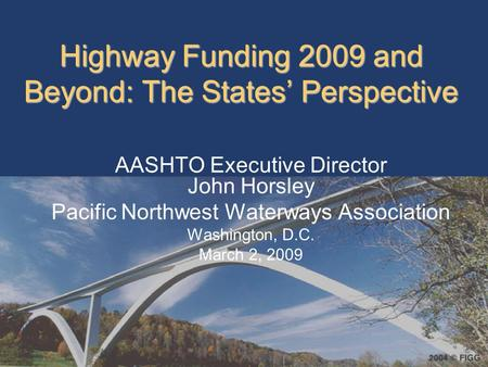 Highway Funding 2009 and Beyond: The States' Perspective AASHTO Executive Director John Horsley Pacific Northwest Waterways Association Washington, D.C.