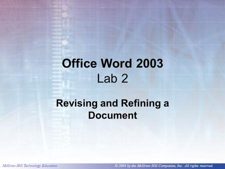McGraw-Hill Technology Education © 2004 by the McGraw-Hill Companies, Inc. All rights reserved. Office Word 2003 Lab 2 Revising and Refining a Document.