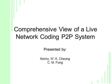 Comprehensive View of a Live Network Coding P2P System Presented by: Kenny, W. K. Cheung C. M. Fung.