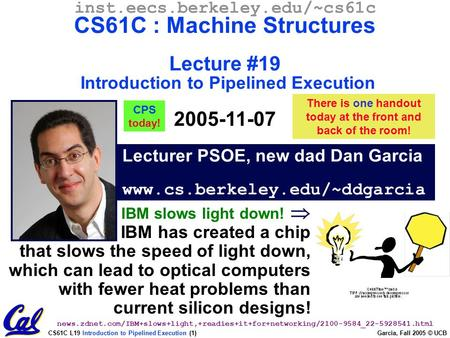 CS61C L19 Introduction to Pipelined Execution (1) Garcia, Fall 2005 © UCB Lecturer PSOE, new dad Dan Garcia www.cs.berkeley.edu/~ddgarcia inst.eecs.berkeley.edu/~cs61c.