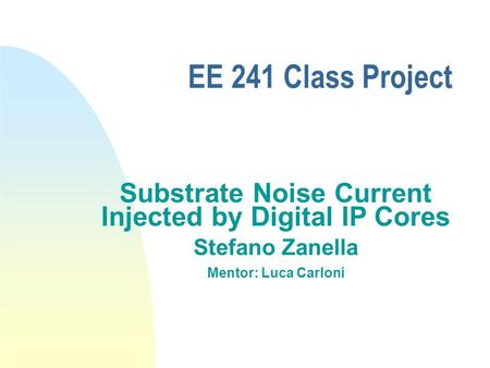 EE 241 Class Project Substrate Noise Current Injected by Digital IP Cores Stefano Zanella Mentor: Luca Carloni.