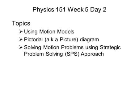 Physics 151 Week 5 Day 2 Topics  Using Motion Models  Pictorial (a.k.a Picture) diagram  Solving Motion Problems using Strategic Problem Solving (SPS)