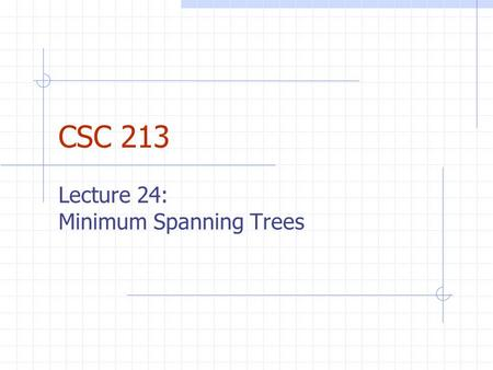 CSC 213 Lecture 24: Minimum Spanning Trees. Announcements Final exam is: Thurs. 5/11 from 8:30-10:30AM in Old Main 205.