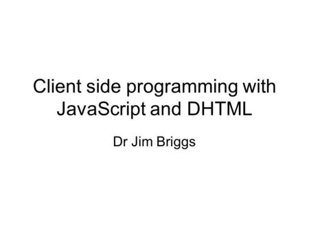 Client side programming with JavaScript and DHTML Dr Jim Briggs.