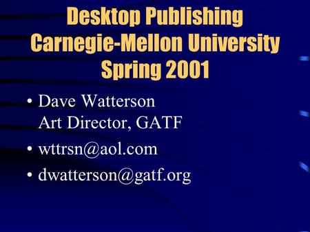 Desktop Publishing Carnegie-Mellon University Spring 2001 Dave Watterson Art Director, GATF