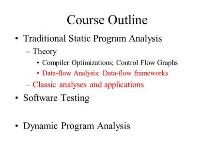 Course Outline Traditional Static Program Analysis –Theory Compiler Optimizations; Control Flow Graphs Data-flow Analysis: Data-flow frameworks –Classic.