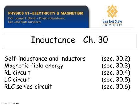 Self-inductance and inductors(sec. 30.2) Magnetic field energy(sec. 30.3) RL circuit(sec. 30.4) LC circuit (sec. 30.5) RLC series circuit (sec. 30.6) Inductance.