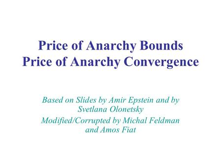 Price of Anarchy Bounds Price of Anarchy Convergence Based on Slides by Amir Epstein and by Svetlana Olonetsky Modified/Corrupted by Michal Feldman and.