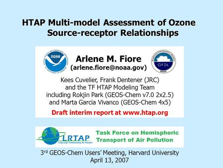 HTAP Multi-model Assessment of Ozone Source-receptor Relationships 3 rd GEOS-Chem Users' Meeting, Harvard University April 13, 2007 Arlene M. Fiore