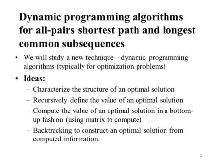 1 Dynamic programming algorithms for all-pairs shortest path and longest common subsequences We will study a new technique—dynamic programming algorithms.
