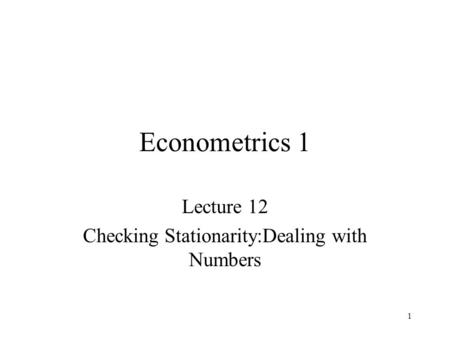 1 Econometrics 1 Lecture 12 Checking Stationarity:Dealing with Numbers.