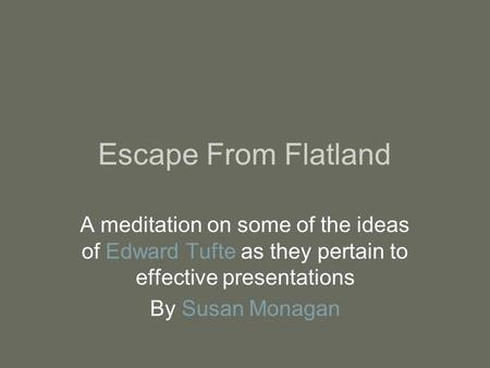 Escape From Flatland A meditation on some of the ideas of Edward Tufte as they pertain to effective presentations By Susan Monagan.
