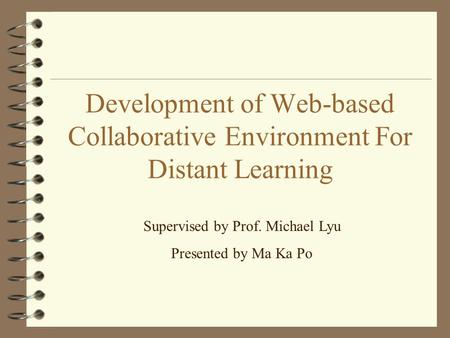 Development of Web-based Collaborative Environment For Distant Learning Supervised by Prof. Michael Lyu Presented by Ma Ka Po.