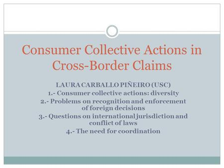 Consumer Collective Actions in Cross-Border Claims LAURA CARBALLO PIÑEIRO (USC) 1.- Consumer collective actions: diversity 2.- Problems on recognition.