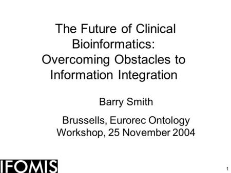 1 The Future of Clinical Bioinformatics: Overcoming Obstacles to Information Integration Barry Smith Brussells, Eurorec Ontology Workshop, 25 November.