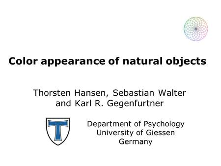 Color appearance of natural objects Thorsten Hansen, Sebastian Walter and Karl R. Gegenfurtner Department of Psychology University of Giessen Germany.