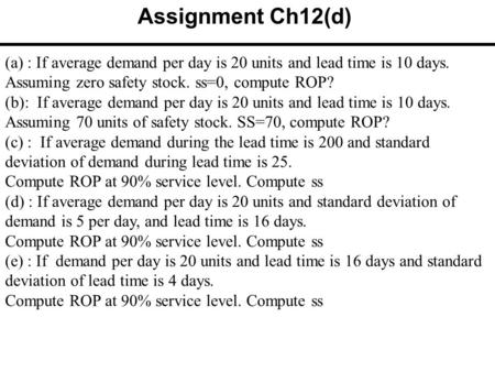 (a) : If average demand per day is 20 units and lead time is 10 days. Assuming zero safety stock. ss=0, compute ROP? (b): If average demand per day is.