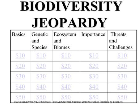 BIODIVERSITY JEOPARDY BIODIVERSITY JEOPARDY BasicsGenetic and Species Ecosystem and Biomes Importance Threats and Challenges $10 $20 $30 $40 $50 Harvard.