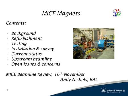 1 MICE Magnets Contents: Background Refurbishment Testing Installation & survey Current status Upstream beamline Open issues & concerns MICE Beamline Review,