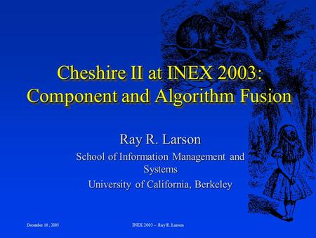 December 16, 2003 INEX 2003 -- Ray R. Larson Cheshire II at INEX 2003: Component and Algorithm Fusion Ray R. Larson School of Information Management and.