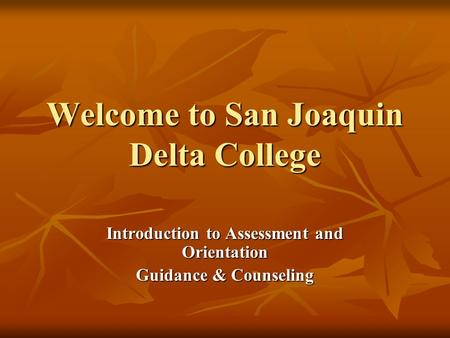 Welcome to San Joaquin Delta College Introduction to Assessment and Orientation Guidance & Counseling.