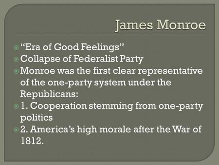 " ""Era of Good Feelings""  Collapse of Federalist Party  Monroe was the first clear representative of the one-party system under the Republicans:  1."
