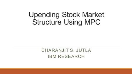 Upending Stock Market Structure Using MPC CHARANJIT S. JUTLA IBM RESEARCH.