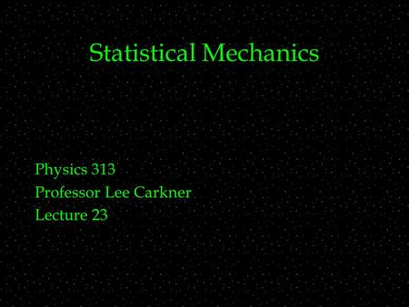 Statistical Mechanics Physics 313 Professor Lee Carkner Lecture 23.