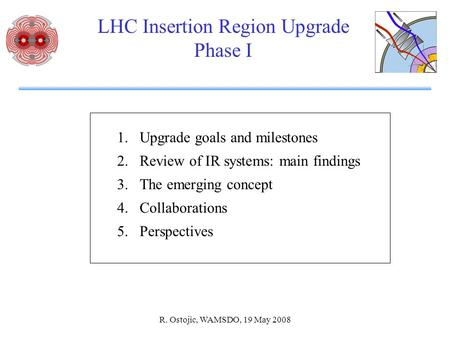 R. Ostojic, WAMSDO, 19 May 2008 LHC Insertion Region Upgrade Phase I 1.Upgrade goals and milestones 2.Review of IR systems: main findings 3.The emerging.