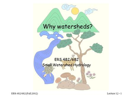 Lecture 12 - 1 ERS 482/682 (Fall 2002) Why watersheds? ERS 482/682 Small Watershed Hydrology.