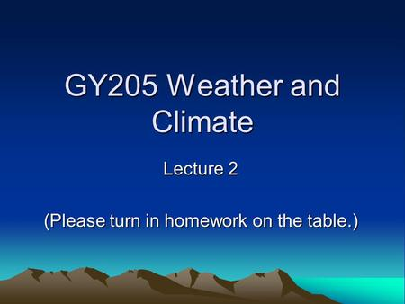GY205 Weather and Climate Lecture 2 (Please turn in homework on the table.)